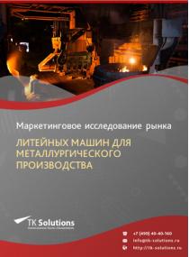 Российский рынок литейных машин для металлургического производства за 2016-2021 гг. Прогноз до 2025 г.