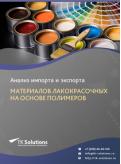 Анализ импорта и экспорта материалов лакокрасочных на основе полимеров в России за 2016-2020  гг.