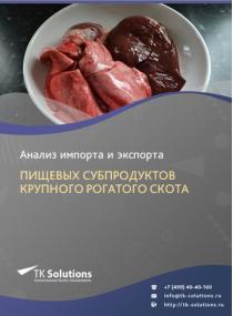 Анализ импорта и экспорта пищевых субпродуктов крупного рогатого скота в России в России 2021, 2020 2016-2020  гг.